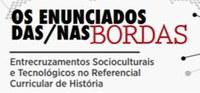Evento: Os Enunciados das/nas bordas - Entrecruzamentos Socioculturais e Tecnológicos no Referencial Curricular de História