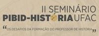 """II Seminário Pibid História Ufac """"Os desafios da formação do professor de história"""""""